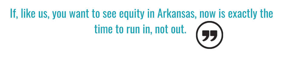 If, like us, you want to see equity in Arkansas, now is exactly the time to run in, not out.
